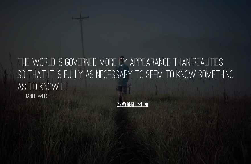 Daniel Webster Sayings: The world is governed more by appearance than realities so that it is fully as
