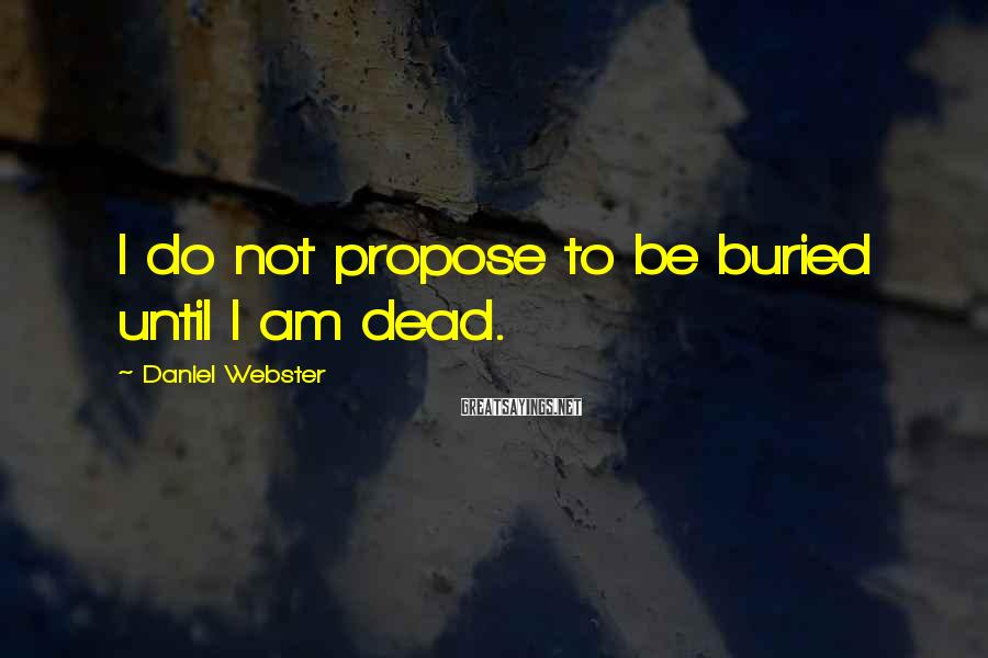 Daniel Webster Sayings: I do not propose to be buried until I am dead.