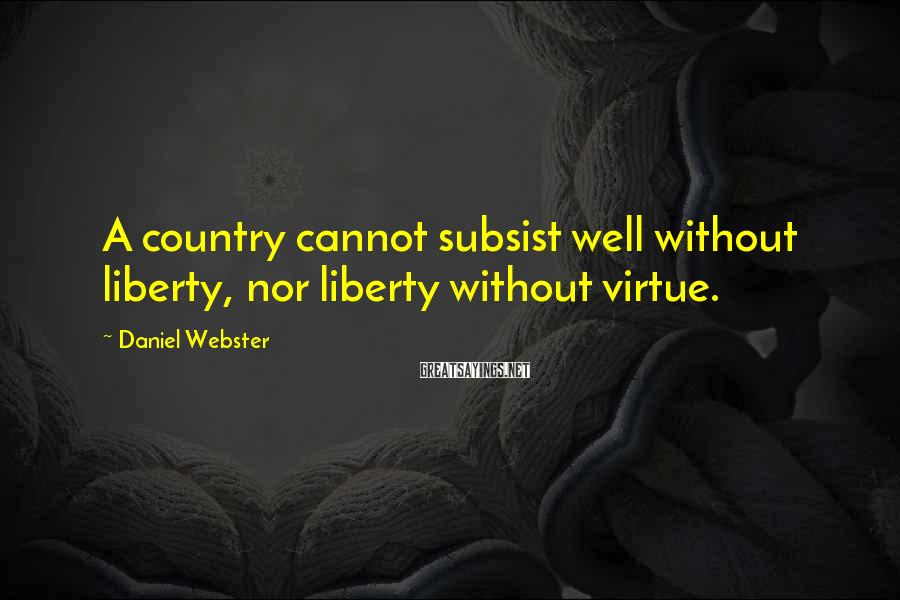 Daniel Webster Sayings: A country cannot subsist well without liberty, nor liberty without virtue.