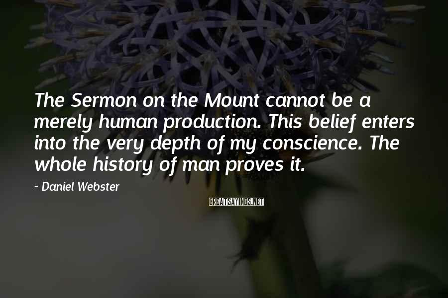 Daniel Webster Sayings: The Sermon on the Mount cannot be a merely human production. This belief enters into