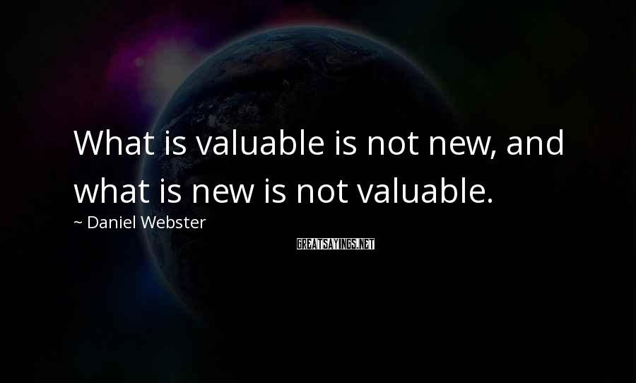 Daniel Webster Sayings: What is valuable is not new, and what is new is not valuable.