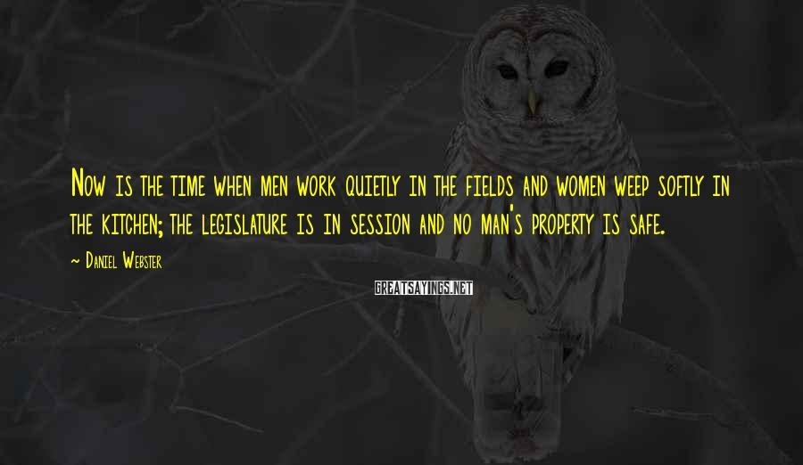 Daniel Webster Sayings: Now is the time when men work quietly in the fields and women weep softly