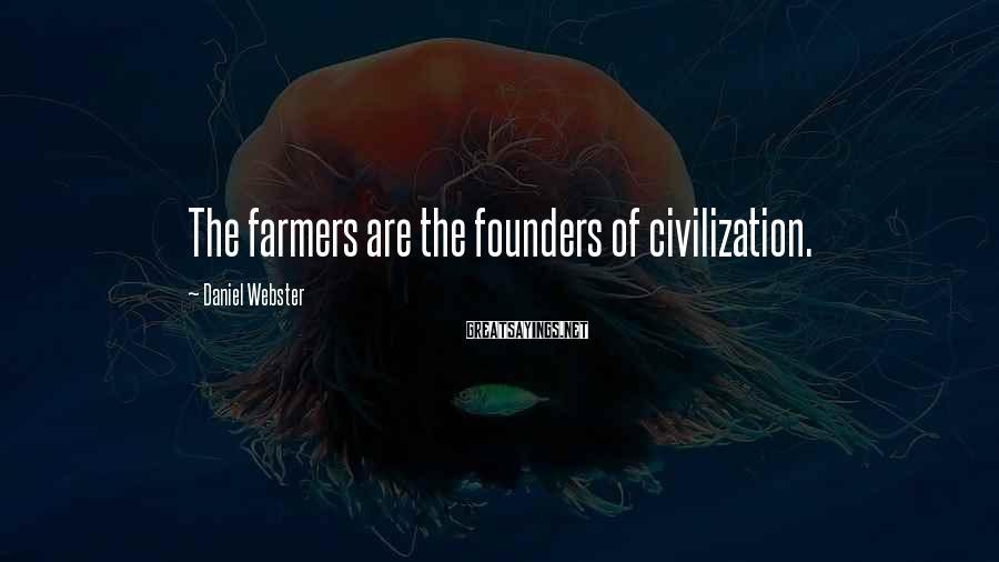 Daniel Webster Sayings: The farmers are the founders of civilization.