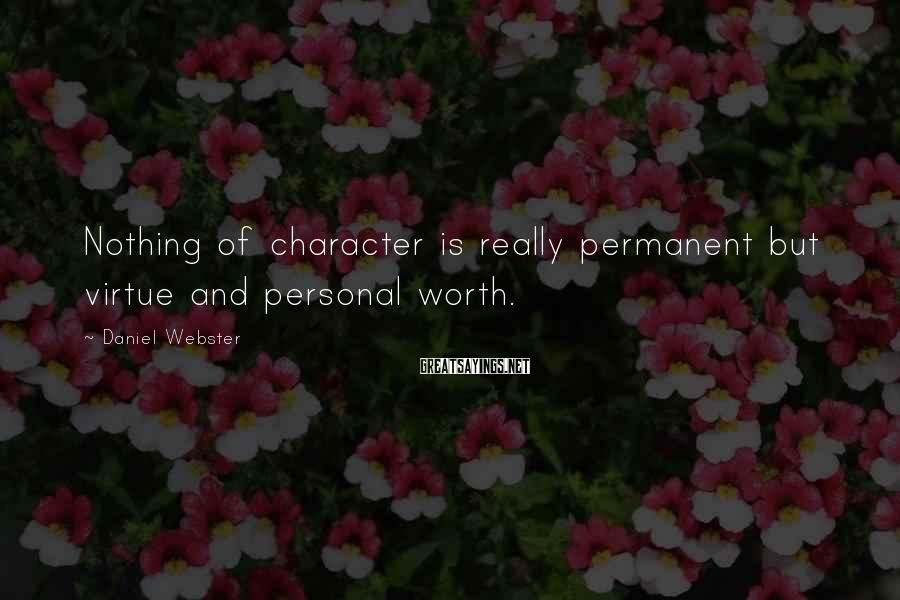 Daniel Webster Sayings: Nothing of character is really permanent but virtue and personal worth.