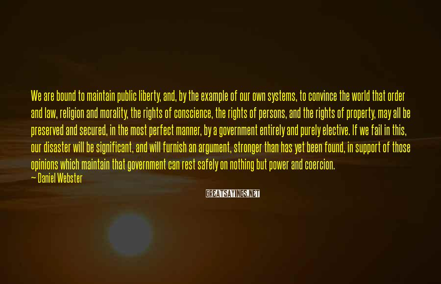 Daniel Webster Sayings: We are bound to maintain public liberty, and, by the example of our own systems,