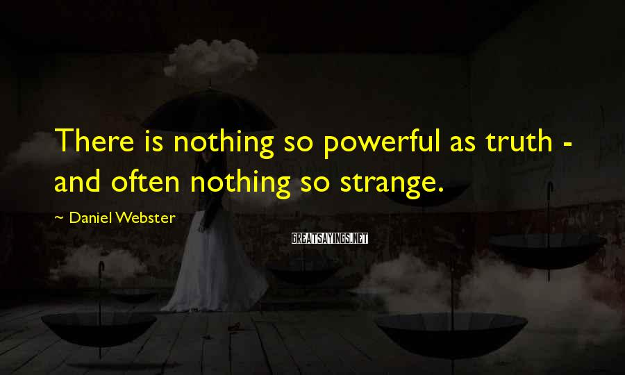 Daniel Webster Sayings: There is nothing so powerful as truth - and often nothing so strange.
