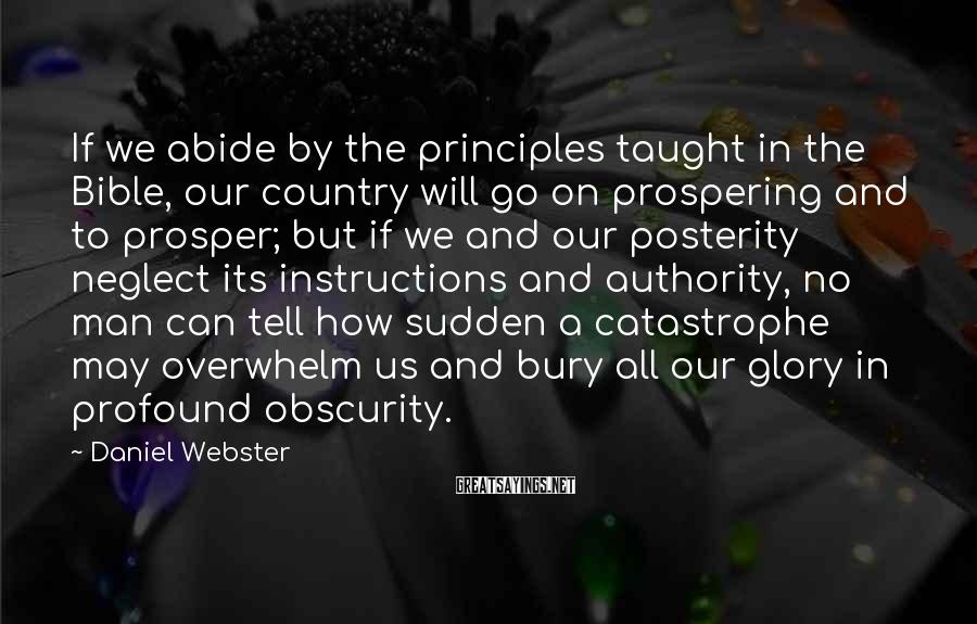 Daniel Webster Sayings: If we abide by the principles taught in the Bible, our country will go on