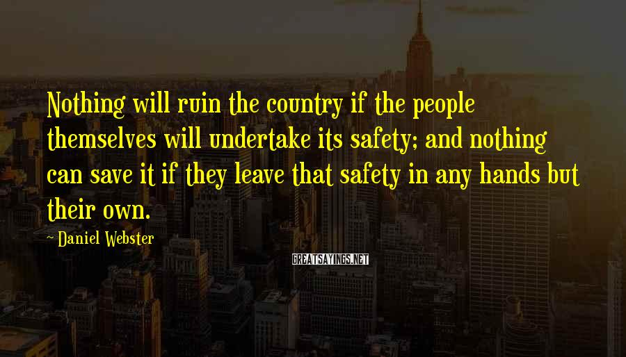 Daniel Webster Sayings: Nothing will ruin the country if the people themselves will undertake its safety; and nothing