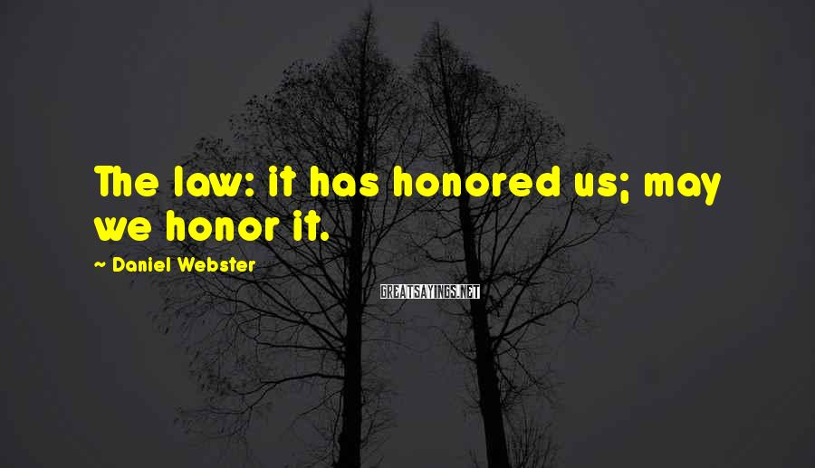 Daniel Webster Sayings: The law: it has honored us; may we honor it.
