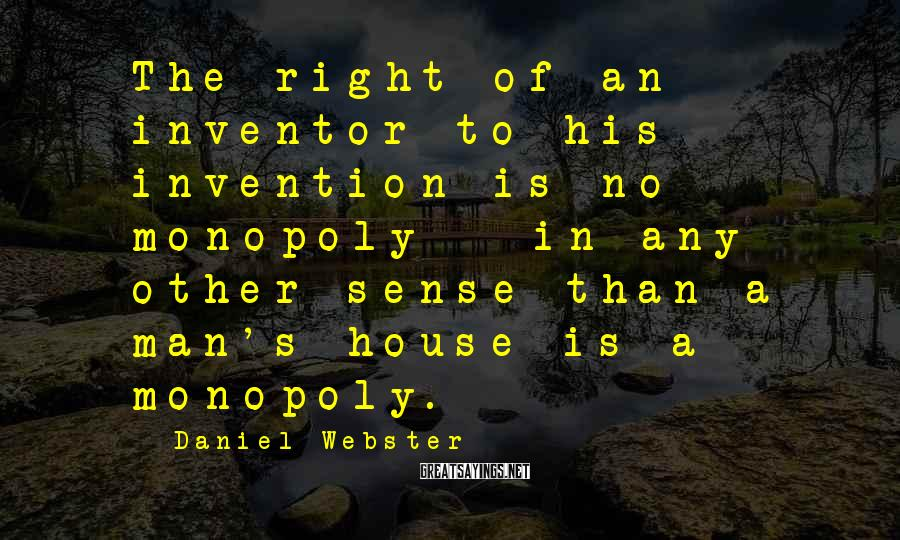 Daniel Webster Sayings: The right of an inventor to his invention is no monopoly - in any other