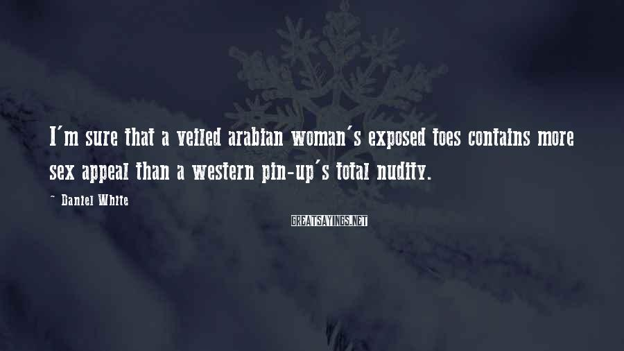 Daniel White Sayings: I'm sure that a veiled arabian woman's exposed toes contains more sex appeal than a