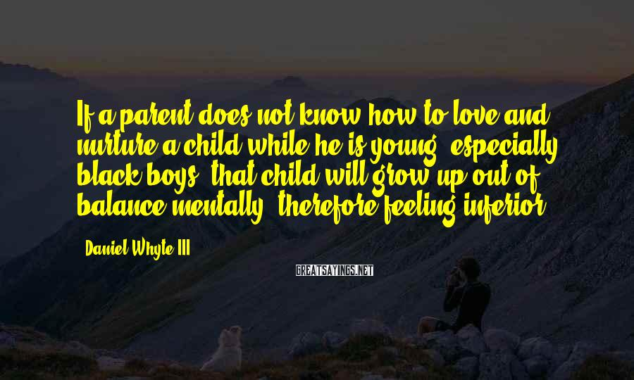 Daniel Whyte III Sayings: If a parent does not know how to love and nurture a child while he