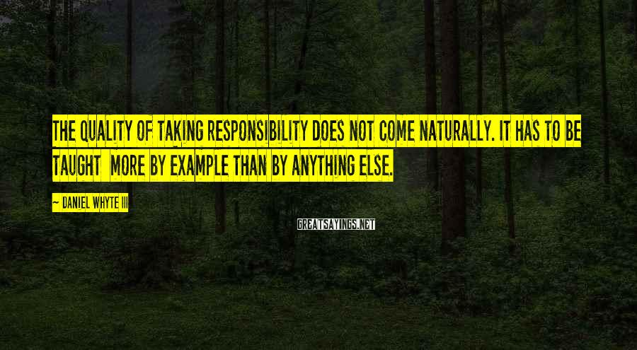 Daniel Whyte III Sayings: The quality of taking responsibility does not come naturally. It has to be taught more