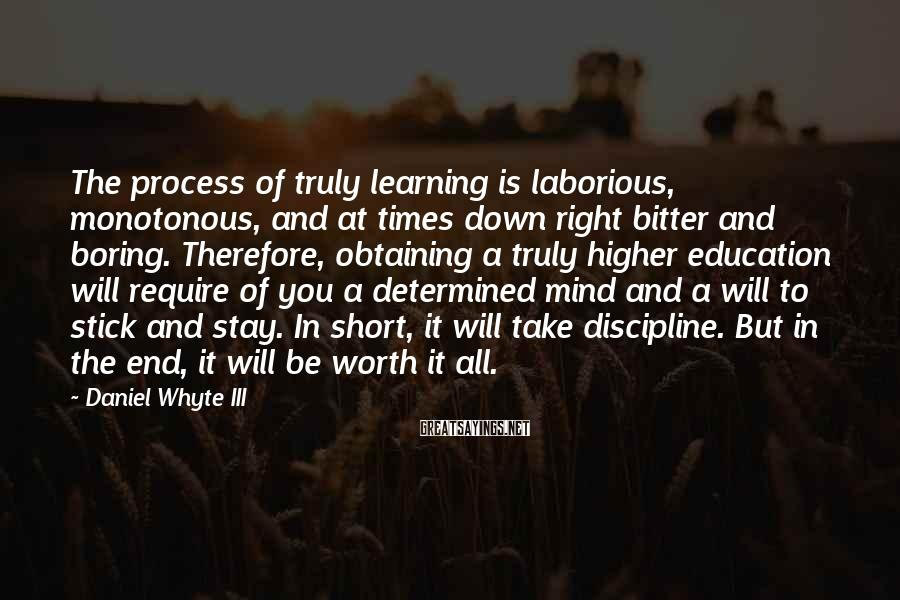 Daniel Whyte III Sayings: The process of truly learning is laborious, monotonous, and at times down right bitter and