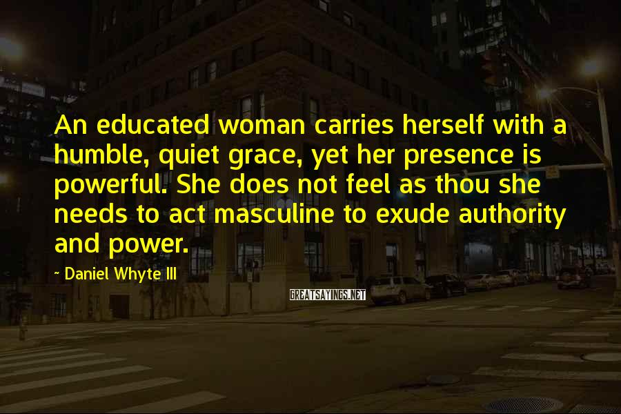 Daniel Whyte III Sayings: An educated woman carries herself with a humble, quiet grace, yet her presence is powerful.