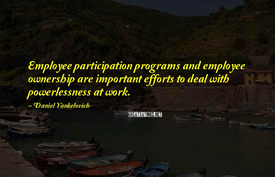 Daniel Yankelovich Sayings: Employee participation programs and employee ownership are important efforts to deal with powerlessness at work.