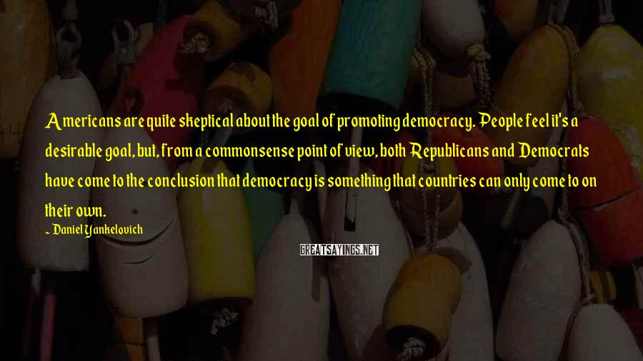 Daniel Yankelovich Sayings: Americans are quite skeptical about the goal of promoting democracy. People feel it's a desirable