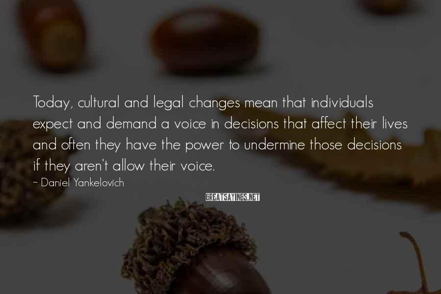 Daniel Yankelovich Sayings: Today, cultural and legal changes mean that individuals expect and demand a voice in decisions