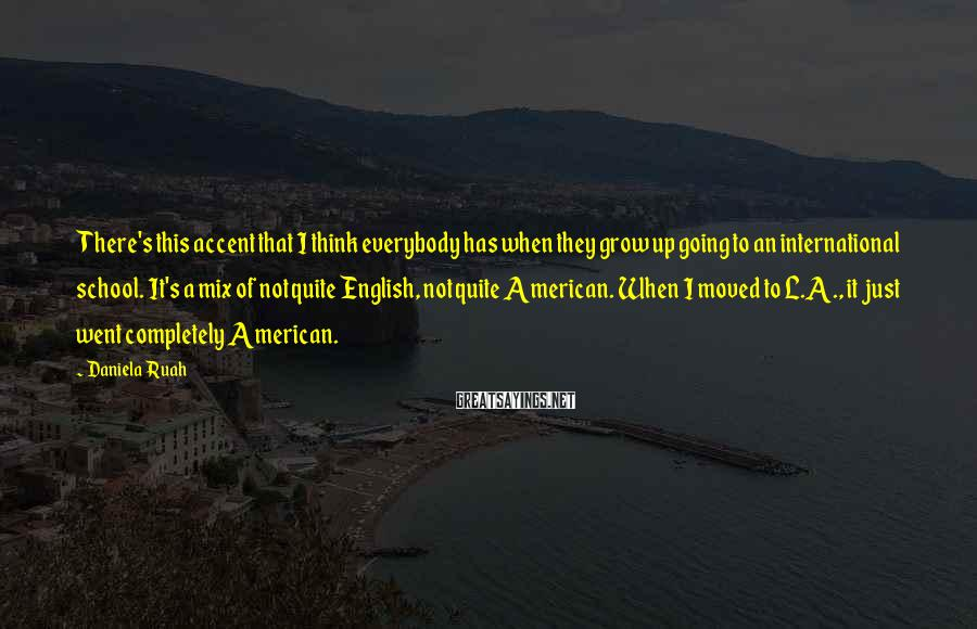 Daniela Ruah Sayings: There's this accent that I think everybody has when they grow up going to an
