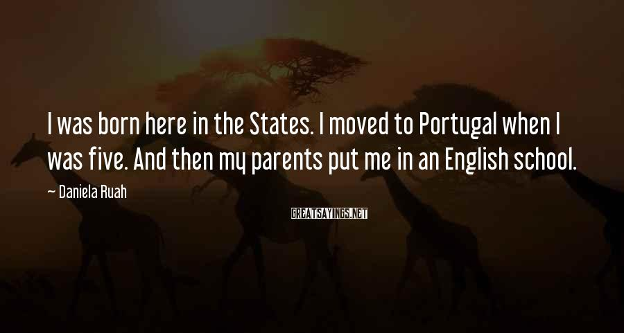Daniela Ruah Sayings: I was born here in the States. I moved to Portugal when I was five.