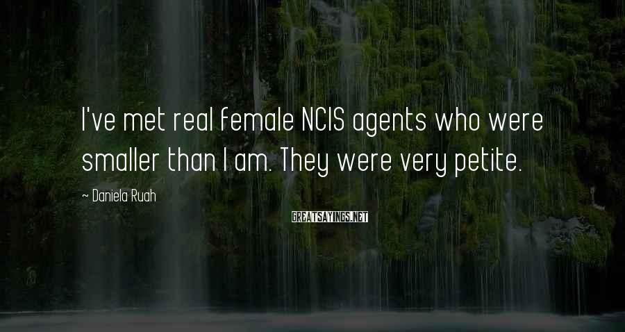 Daniela Ruah Sayings: I've met real female NCIS agents who were smaller than I am. They were very
