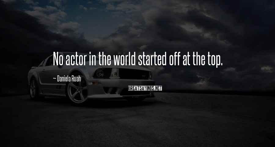 Daniela Ruah Sayings: No actor in the world started off at the top.