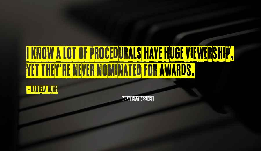 Daniela Ruah Sayings: I know a lot of procedurals have huge viewership, yet they're never nominated for awards.