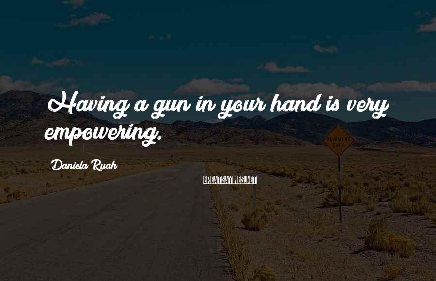 Daniela Ruah Sayings: Having a gun in your hand is very empowering.