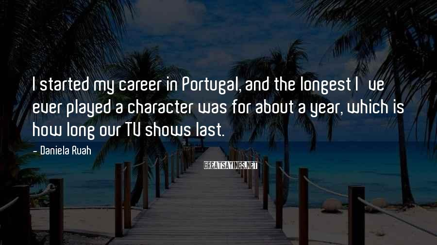 Daniela Ruah Sayings: I started my career in Portugal, and the longest I've ever played a character was