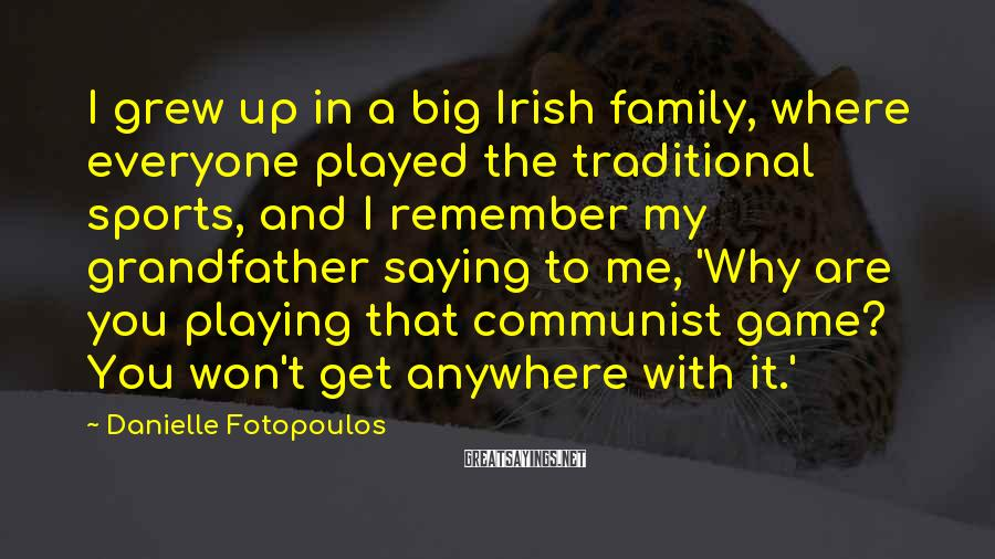 Danielle Fotopoulos Sayings: I grew up in a big Irish family, where everyone played the traditional sports, and