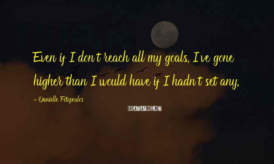 Danielle Fotopoulos Sayings: Even if I don't reach all my goals, I've gone higher than I would have