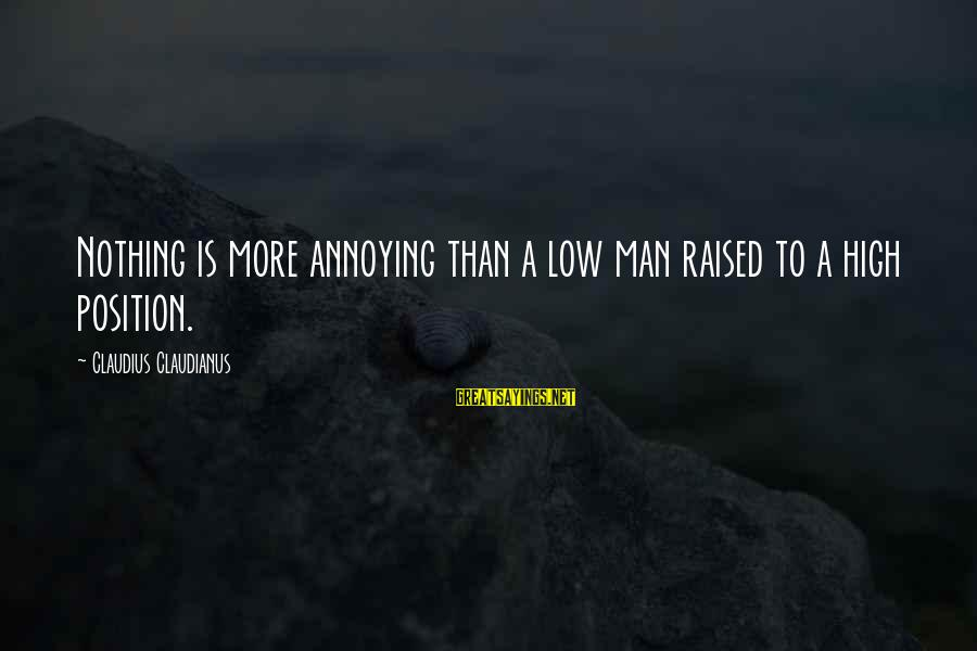 Dankie Se Sayings By Claudius Claudianus: Nothing is more annoying than a low man raised to a high position.