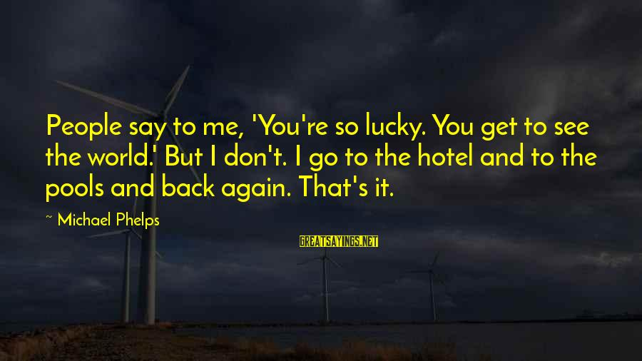 Dankie Se Sayings By Michael Phelps: People say to me, 'You're so lucky. You get to see the world.' But I