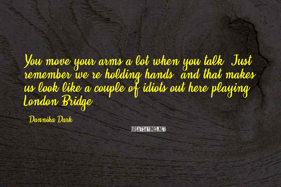 Dannika Dark Sayings: You move your arms a lot when you talk. Just remember we're holding hands, and