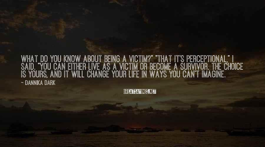 "Dannika Dark Sayings: What do you know about being a victim?"" ""That it's perceptional,"" I said. ""You can"