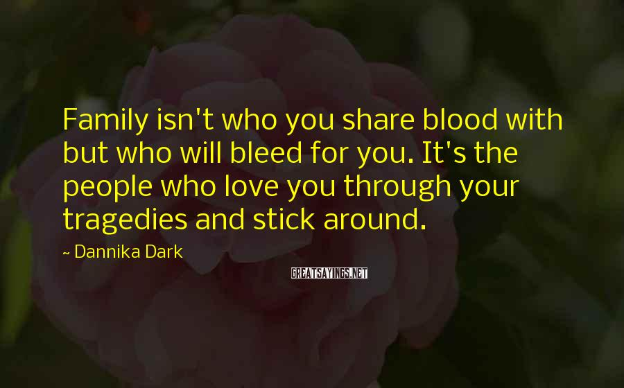 Dannika Dark Sayings: Family isn't who you share blood with but who will bleed for you. It's the