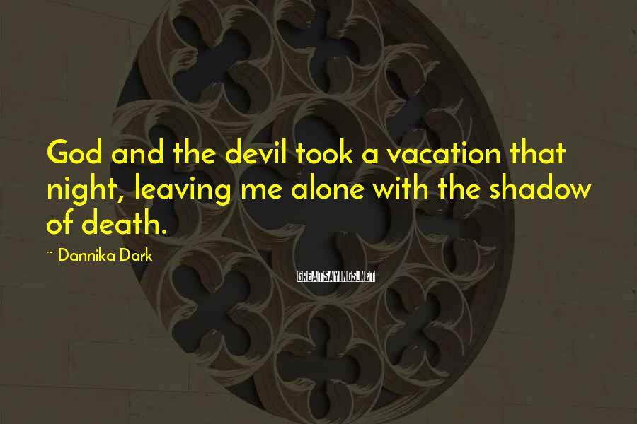 Dannika Dark Sayings: God and the devil took a vacation that night, leaving me alone with the shadow