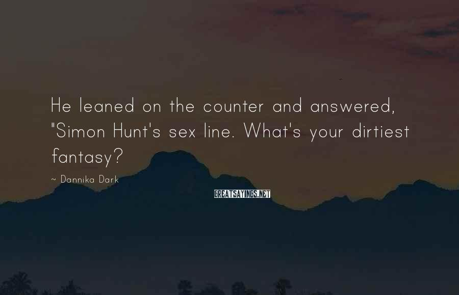 "Dannika Dark Sayings: He leaned on the counter and answered, ""Simon Hunt's sex line. What's your dirtiest fantasy?"