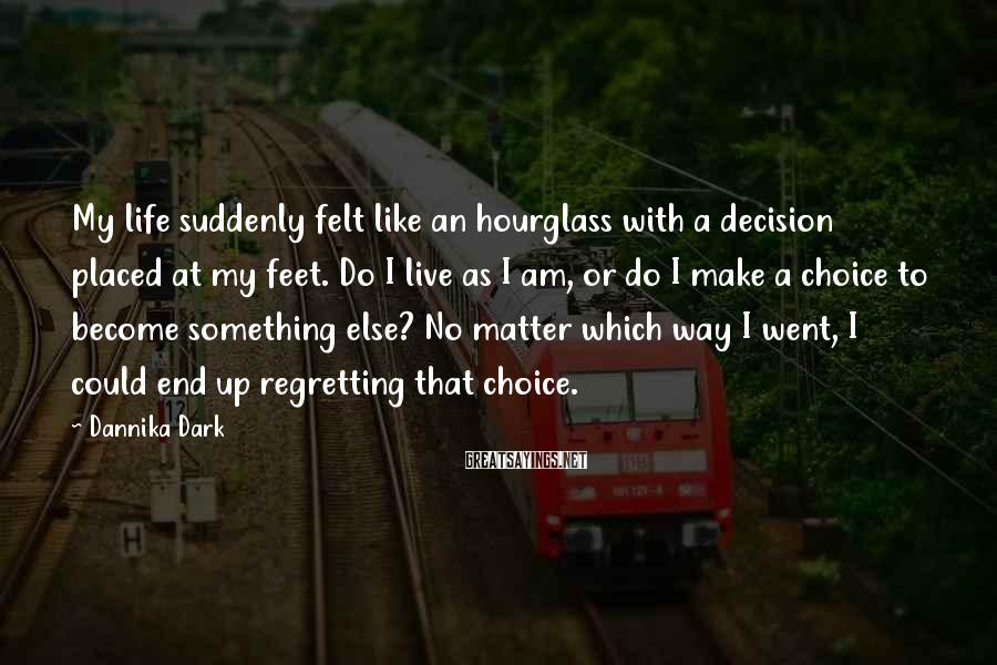 Dannika Dark Sayings: My life suddenly felt like an hourglass with a decision placed at my feet. Do