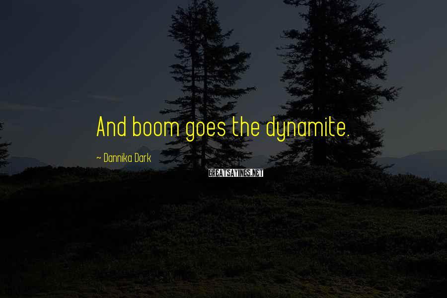 Dannika Dark Sayings: And boom goes the dynamite.