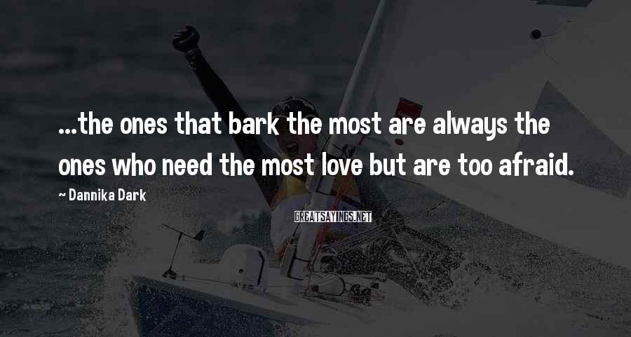 Dannika Dark Sayings: ...the ones that bark the most are always the ones who need the most love