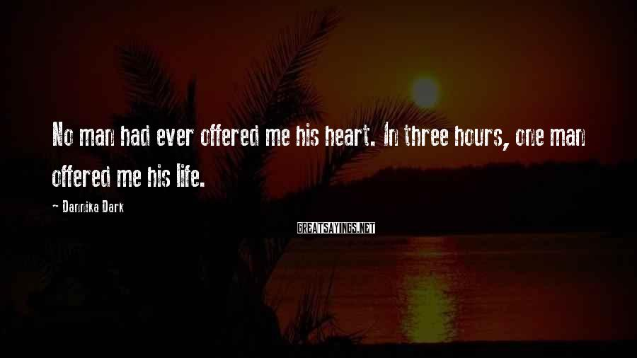 Dannika Dark Sayings: No man had ever offered me his heart. In three hours, one man offered me