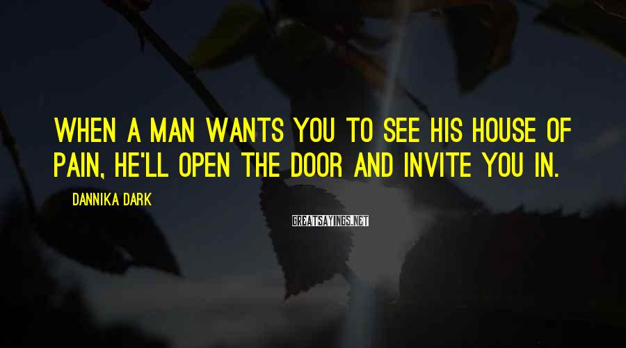 Dannika Dark Sayings: When a man wants you to see his house of pain, he'll open the door
