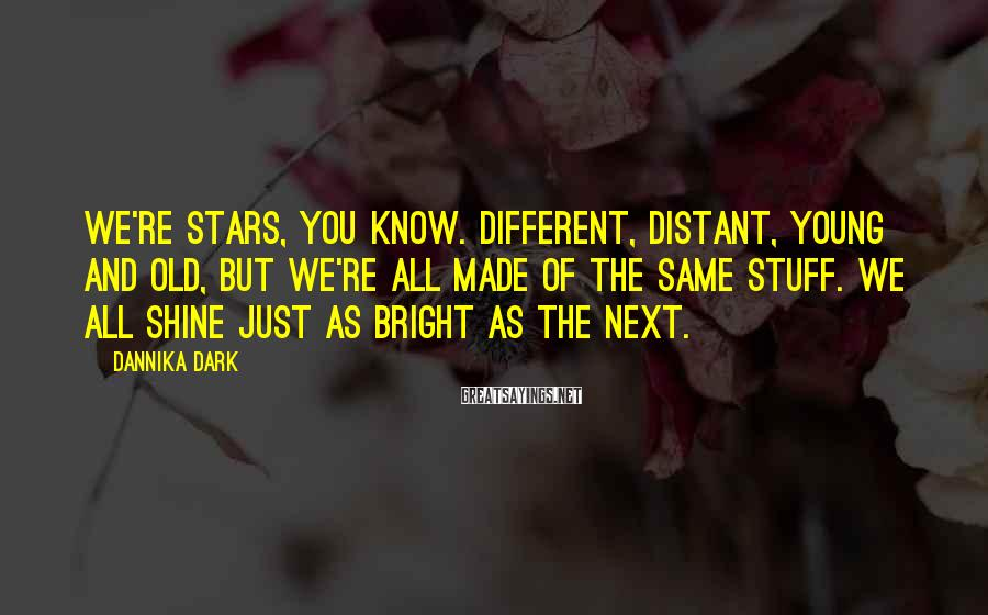 Dannika Dark Sayings: We're stars, you know. Different, distant, young and old, but we're all made of the