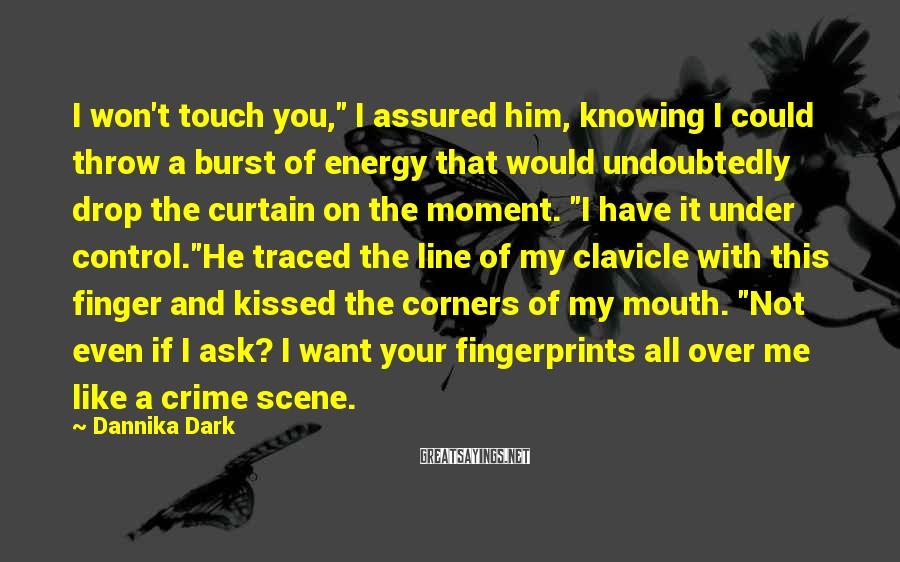 "Dannika Dark Sayings: I won't touch you,"" I assured him, knowing I could throw a burst of energy"
