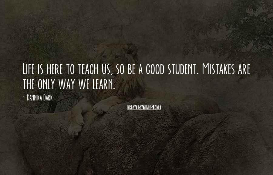 Dannika Dark Sayings: Life is here to teach us, so be a good student. Mistakes are the only