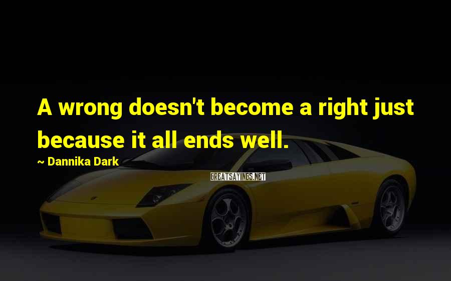 Dannika Dark Sayings: A wrong doesn't become a right just because it all ends well.