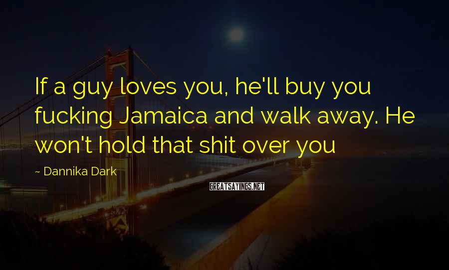Dannika Dark Sayings: If a guy loves you, he'll buy you fucking Jamaica and walk away. He won't