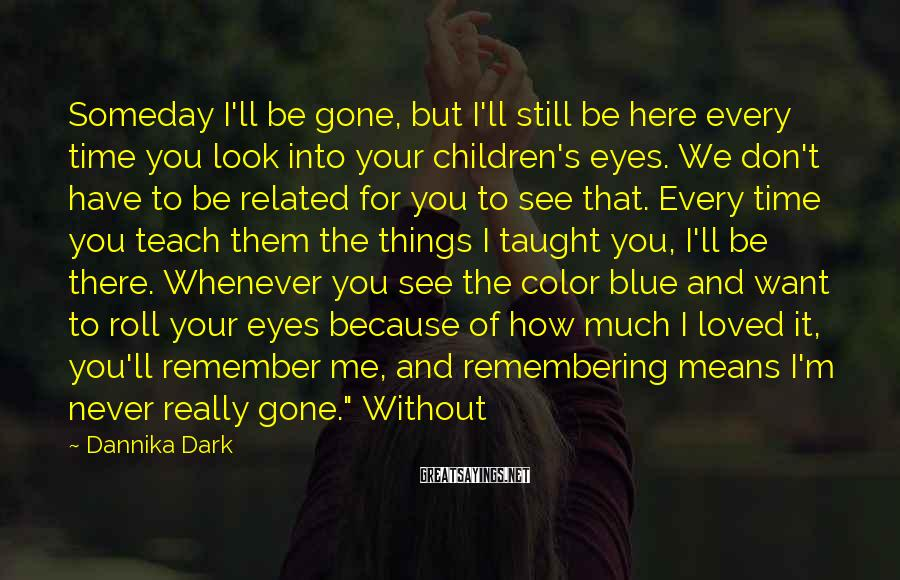 Dannika Dark Sayings: Someday I'll be gone, but I'll still be here every time you look into your