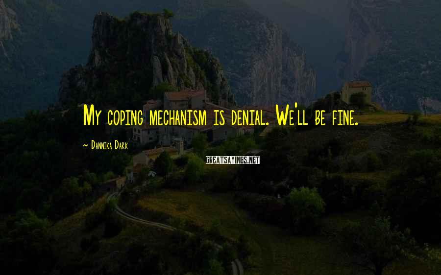 Dannika Dark Sayings: My coping mechanism is denial. We'll be fine.